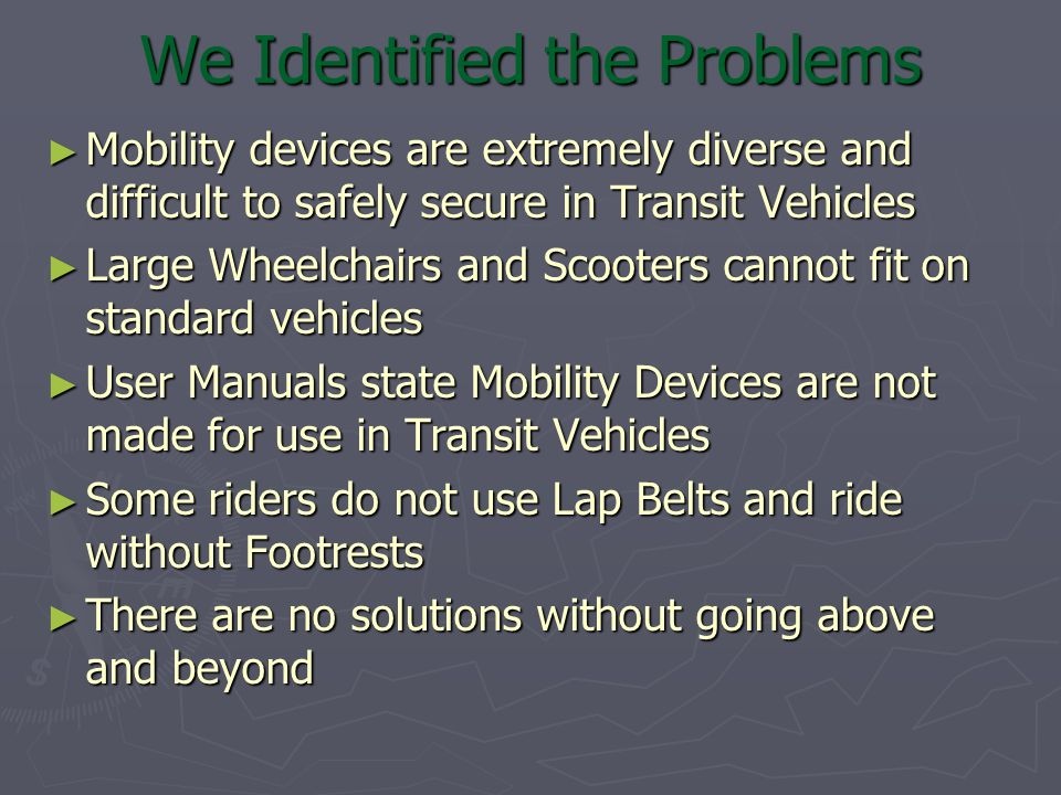 We Identified the Problems ► Mobility devices are extremely diverse and difficult to safely secure in Transit Vehicles ► Large Wheelchairs and Scooters cannot fit on standard vehicles ► User Manuals state Mobility Devices are not made for use in Transit Vehicles ► Some riders do not use Lap Belts and ride without Footrests ► There are no solutions without going above and beyond