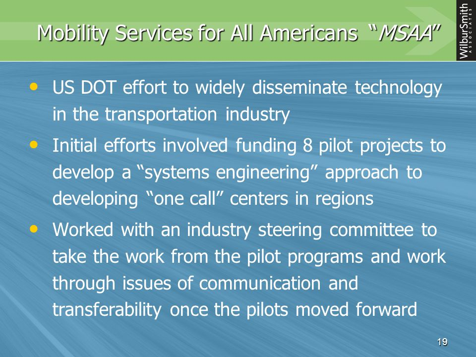 19 Mobility Services for All Americans MSAA US DOT effort to widely disseminate technology in the transportation industry Initial efforts involved funding 8 pilot projects to develop a systems engineering approach to developing one call centers in regions Worked with an industry steering committee to take the work from the pilot programs and work through issues of communication and transferability once the pilots moved forward