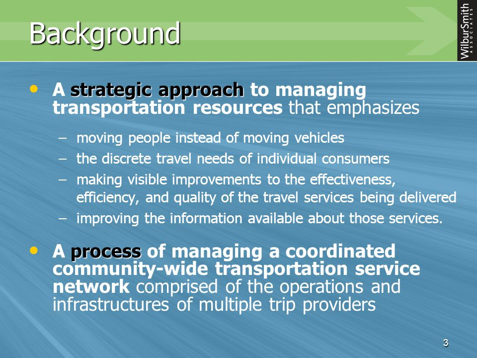 3 Background strategic approach A strategic approach to managing transportation resources that emphasizes – –moving people instead of moving vehicles – –the discrete travel needs of individual consumers – –making visible improvements to the effectiveness, efficiency, and quality of the travel services being delivered – –improving the information available about those services.