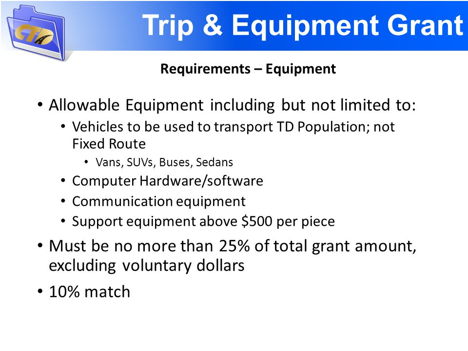 Trip & Equipment Grant Allowable Equipment including but not limited to: Vehicles to be used to transport TD Population; not Fixed Route Vans, SUVs, Buses, Sedans Computer Hardware/software Communication equipment Support equipment above $500 per piece Must be no more than 25% of total grant amount, excluding voluntary dollars 10% match Requirements – Equipment