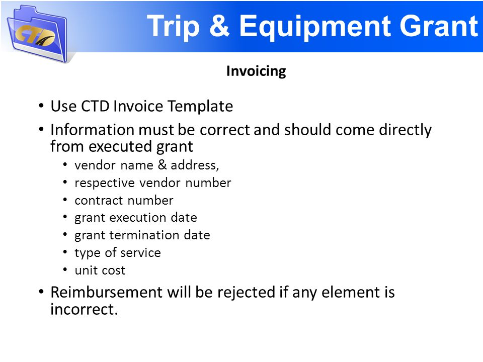 Trip & Equipment Grant Use CTD Invoice Template Information must be correct and should come directly from executed grant vendor name & address, respective vendor number contract number grant execution date grant termination date type of service unit cost Reimbursement will be rejected if any element is incorrect.