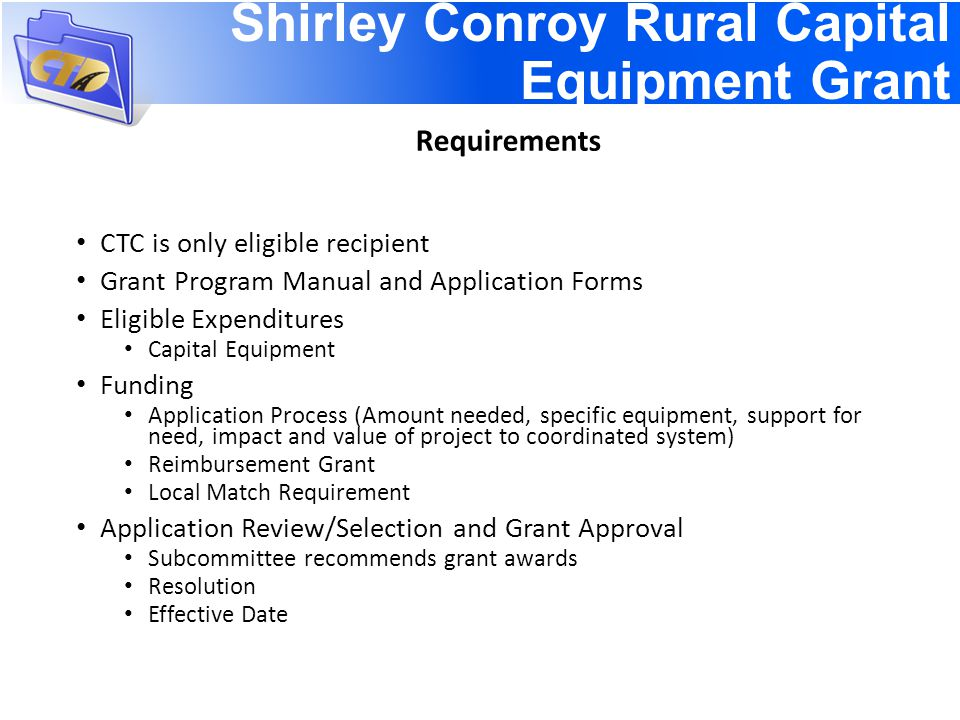 Shirley Conroy Rural Capital Equipment Grant CTC is only eligible recipient Grant Program Manual and Application Forms Eligible Expenditures Capital Equipment Funding Application Process (Amount needed, specific equipment, support for need, impact and value of project to coordinated system) Reimbursement Grant Local Match Requirement Application Review/Selection and Grant Approval Subcommittee recommends grant awards Resolution Effective Date Requirements
