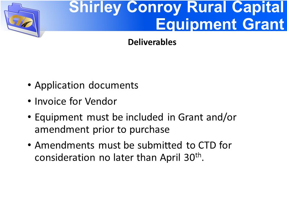 Shirley Conroy Rural Capital Equipment Grant Deliverables Application documents Invoice for Vendor Equipment must be included in Grant and/or amendment prior to purchase Amendments must be submitted to CTD for consideration no later than April 30 th.