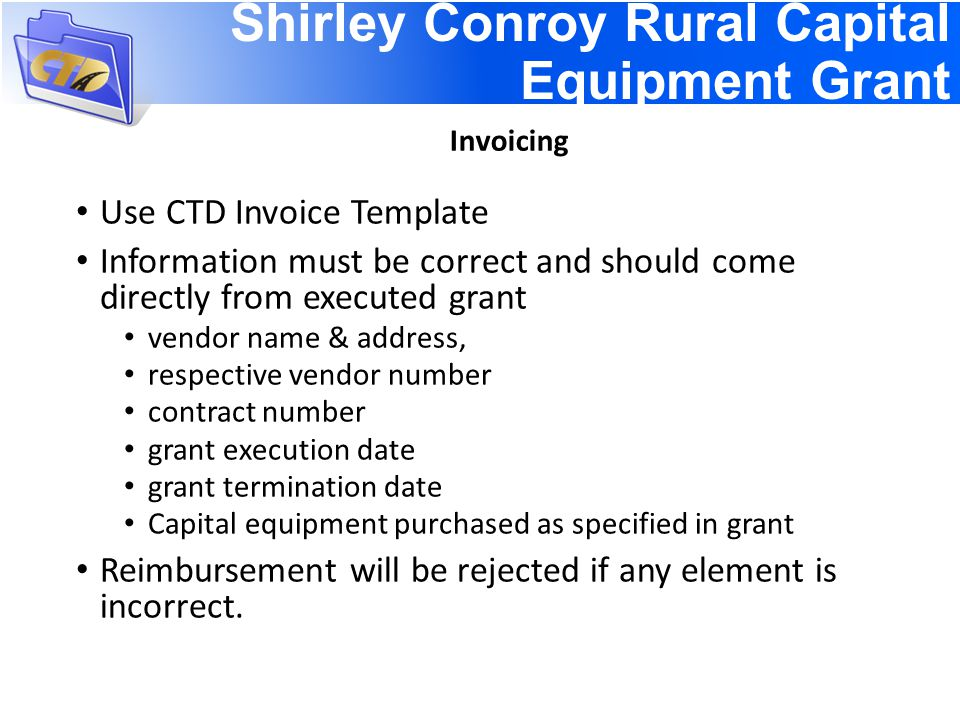 Use CTD Invoice Template Information must be correct and should come directly from executed grant vendor name & address, respective vendor number contract number grant execution date grant termination date Capital equipment purchased as specified in grant Reimbursement will be rejected if any element is incorrect.