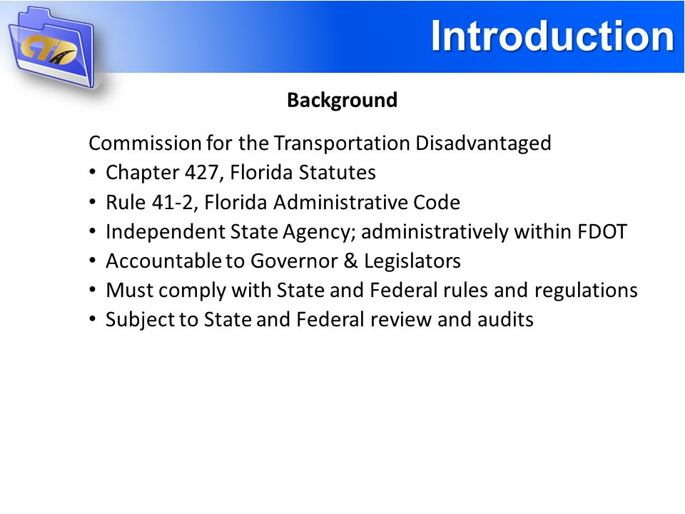 Introduction Background Commission for the Transportation Disadvantaged Chapter 427, Florida Statutes Rule 41-2, Florida Administrative Code Independent State Agency; administratively within FDOT Accountable to Governor & Legislators Must comply with State and Federal rules and regulations Subject to State and Federal review and audits