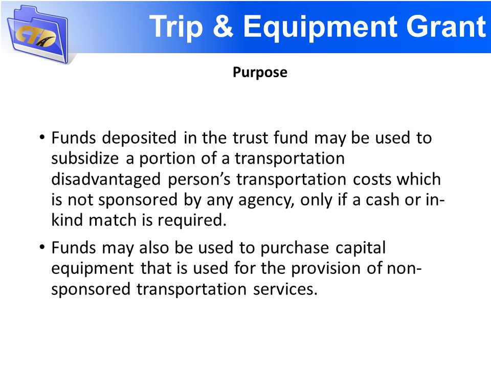 Trip & Equipment Grant CTC is only eligible recipient Grant Program Manual and Application Forms Eligible Expenditures Non-sponsored trips Capital Equipment Funding Reimbursement Grant Local Match Requirement Trust Fund Allocation Voluntary Dollar Funds Transfer of Planning Allocation Rates Grant Approval Resolution Effective Date Amendments must be submitted to CTD for consideration no later than April 30 th.