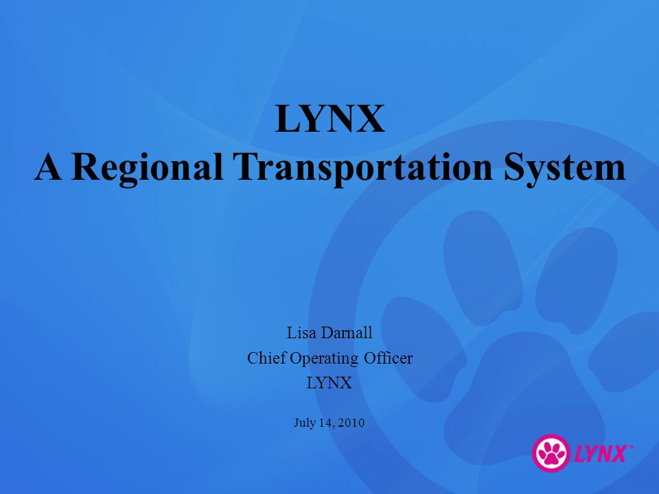 LYNX A Regional Transportation System Lisa Darnall Chief Operating Officer LYNX July 14, 2010