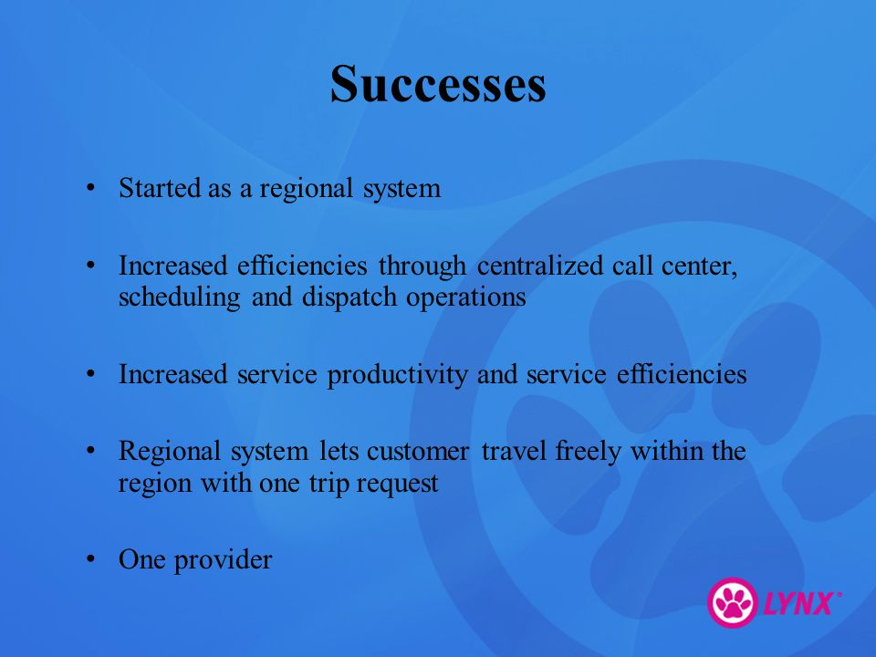 Successes Started as a regional system Increased efficiencies through centralized call center, scheduling and dispatch operations Increased service productivity and service efficiencies Regional system lets customer travel freely within the region with one trip request One provider