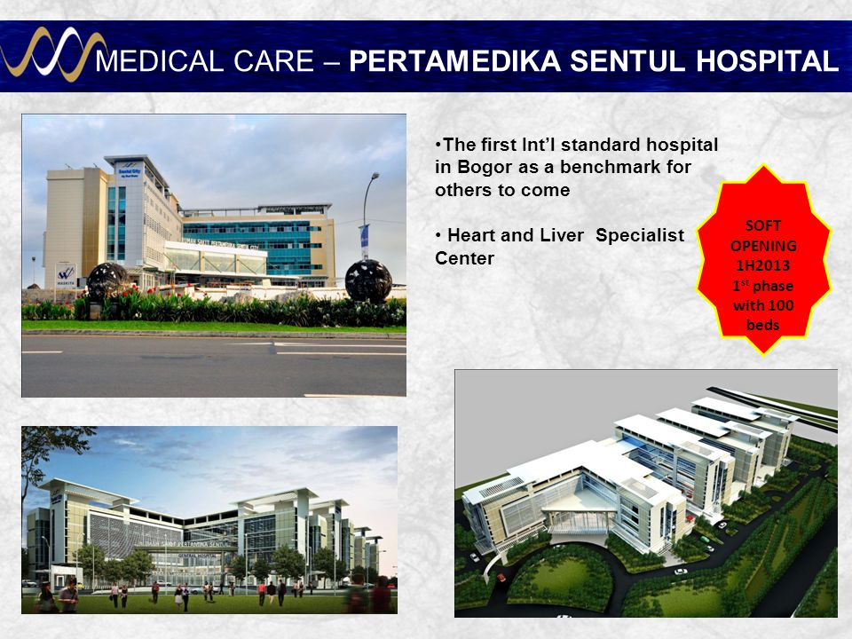 MEDICAL CARE – PERTAMEDIKA SENTUL HOSPITAL The first Int'l standard hospital in Bogor as a benchmark for others to come Heart and Liver Specialist Center SOFT OPENING 1H2013 1 st phase with 100 beds