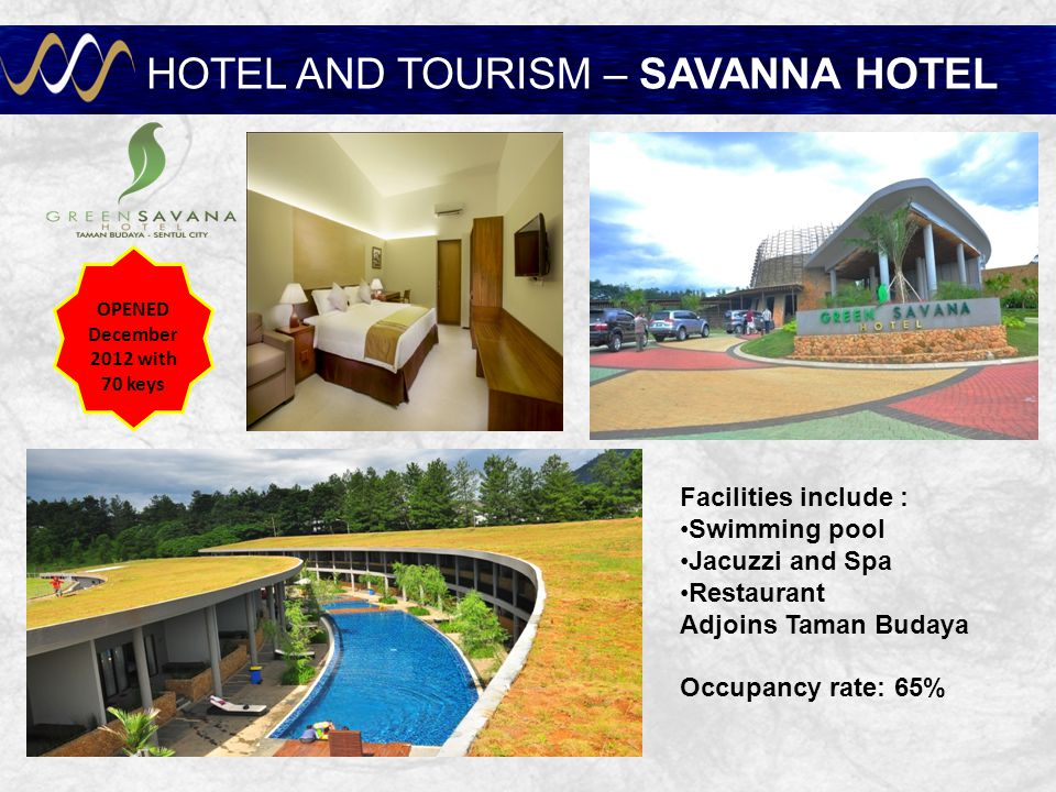 HOTEL AND TOURISM – SAVANNA HOTEL OPENED December 2012 with 70 keys Facilities include : Swimming pool Jacuzzi and Spa Restaurant Adjoins Taman Budaya Occupancy rate: 65%