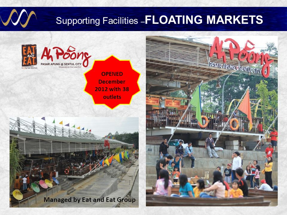 FLOATING MARKET ISLAMIC CENTER Supporting Facilities – FLOATING MARKETS OPENED December 2012 with 38 outlets Managed by Eat and Eat Group