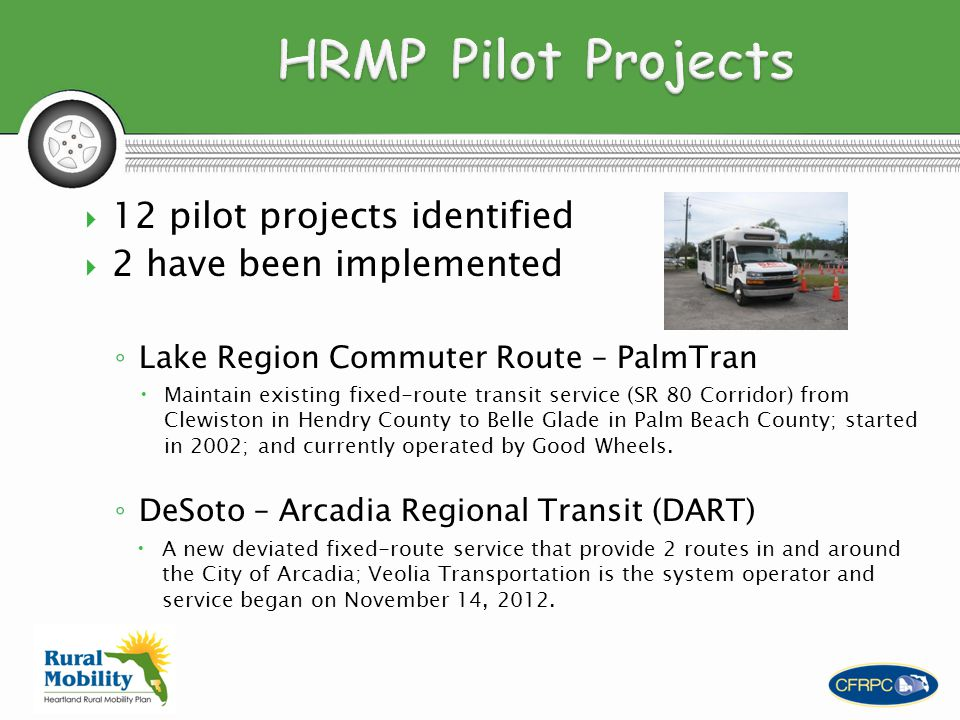  12 pilot projects identified  2 have been implemented ◦ Lake Region Commuter Route – PalmTran  Maintain existing fixed-route transit service (SR 80 Corridor) from Clewiston in Hendry County to Belle Glade in Palm Beach County; started in 2002; and currently operated by Good Wheels.