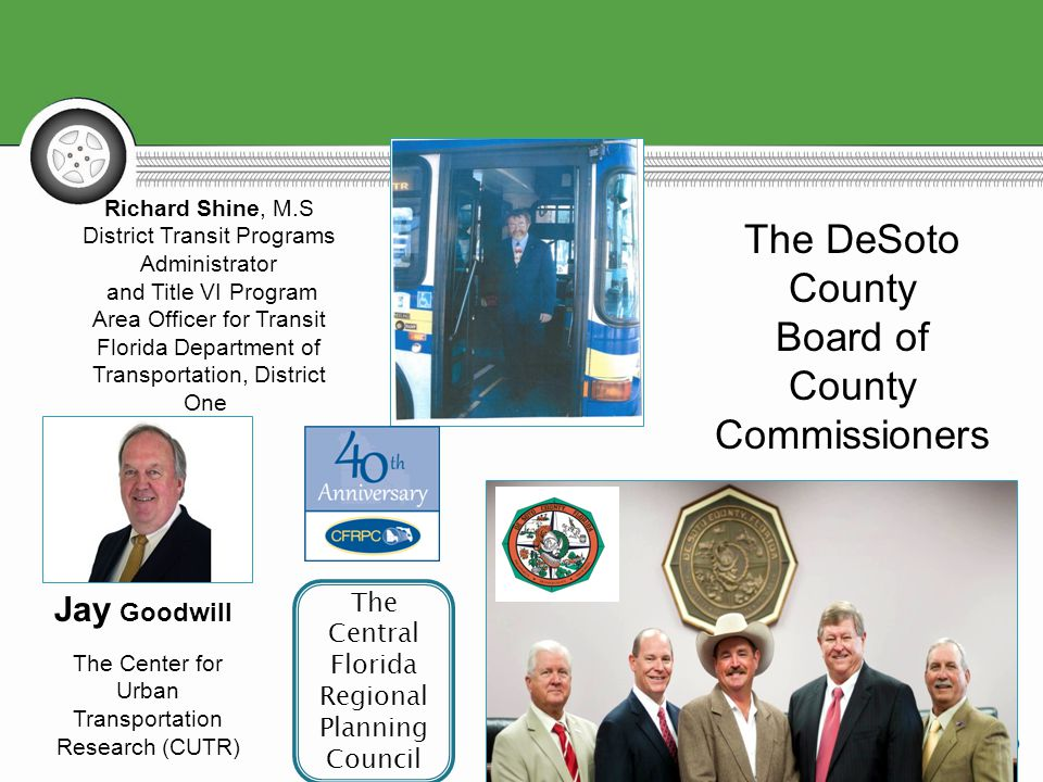 Jay Goodwill The Center for Urban Transportation Research (CUTR) Richard Shine, M.S District Transit Programs Administrator and Title VI Program Area Officer for Transit Florida Department of Transportation, District One The DeSoto County Board of County Commissioners The Central Florida Regional Planning Council