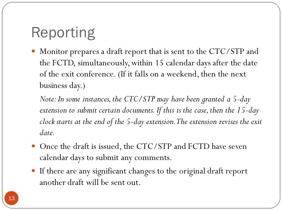 Reporting 13 Monitor prepares a draft report that is sent to the CTC/STP and the FCTD, simultaneously, within 15 calendar days after the date of the exit conference.