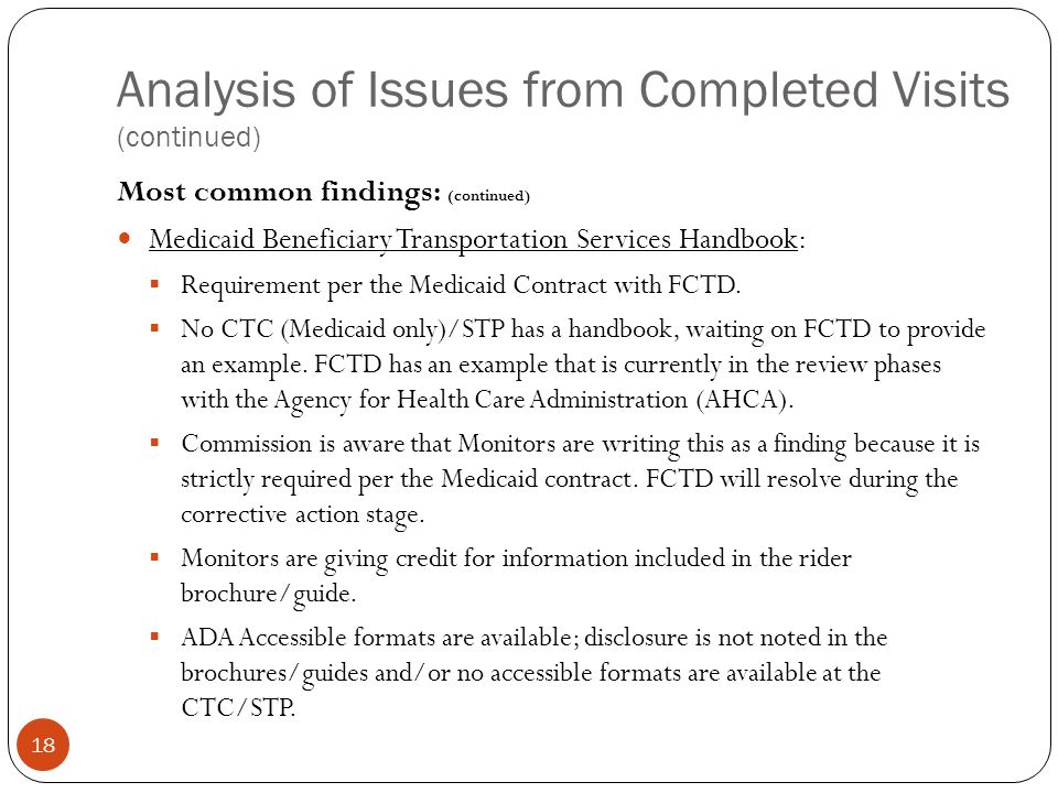 Analysis of Issues from Completed Visits (continued) 18 Most common findings: (continued) Medicaid Beneficiary Transportation Services Handbook:  Requirement per the Medicaid Contract with FCTD.