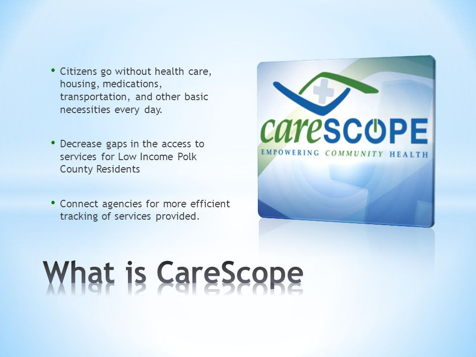 CareScope acts as a single point of reference to electronically link health, social, and human services agencies in Polk County Fosters a community-focused, holistic approach of continuity of care for the indigent population.