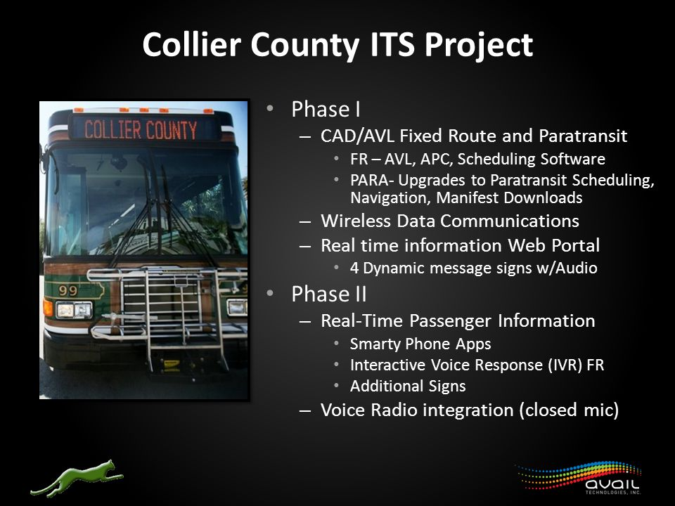 Collier County ITS Project Phase I – CAD/AVL Fixed Route and Paratransit FR – AVL, APC, Scheduling Software PARA- Upgrades to Paratransit Scheduling, Navigation, Manifest Downloads – Wireless Data Communications – Real time information Web Portal 4 Dynamic message signs w/Audio Phase II – Real-Time Passenger Information Smarty Phone Apps Interactive Voice Response (IVR) FR Additional Signs – Voice Radio integration (closed mic)