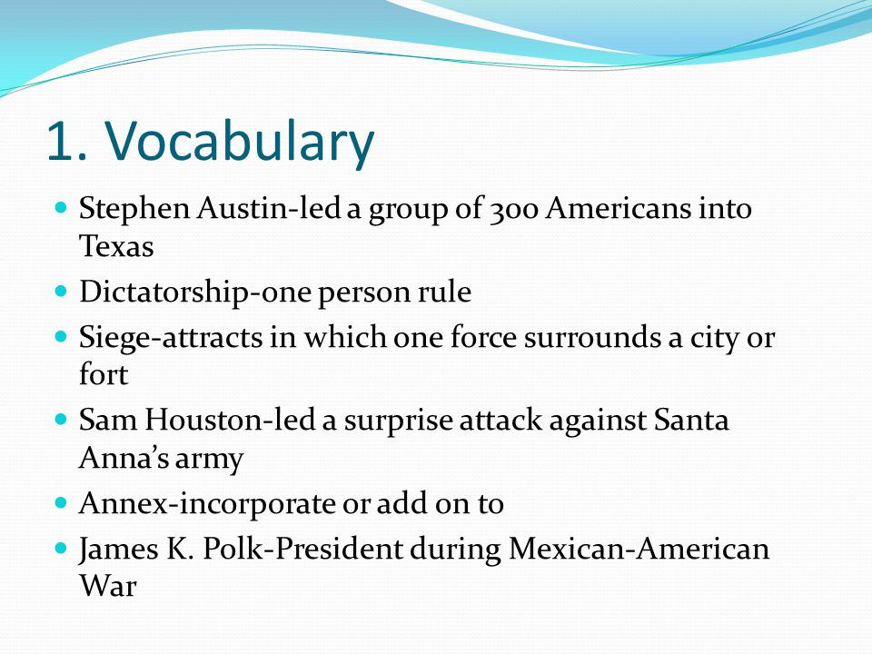 1. Vocabulary Stephen Austin-led a group of 300 Americans into Texas Dictatorship-one person rule Siege-attracts in which one force surrounds a city o