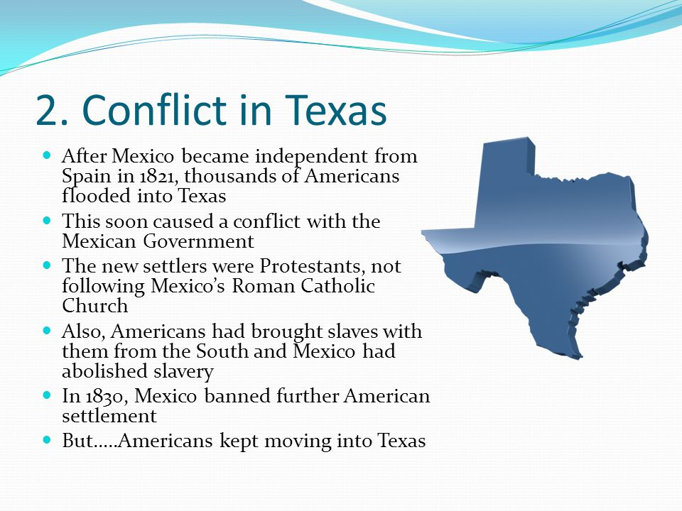 2. Conflict in Texas After Mexico became independent from Spain in 1821, thousands of Americans flooded into Texas This soon caused a conflict with th