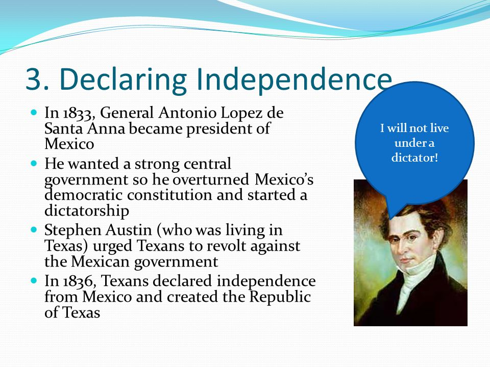 3. Declaring Independence In 1833, General Antonio Lopez de Santa Anna became president of Mexico He wanted a strong central government so he overturn