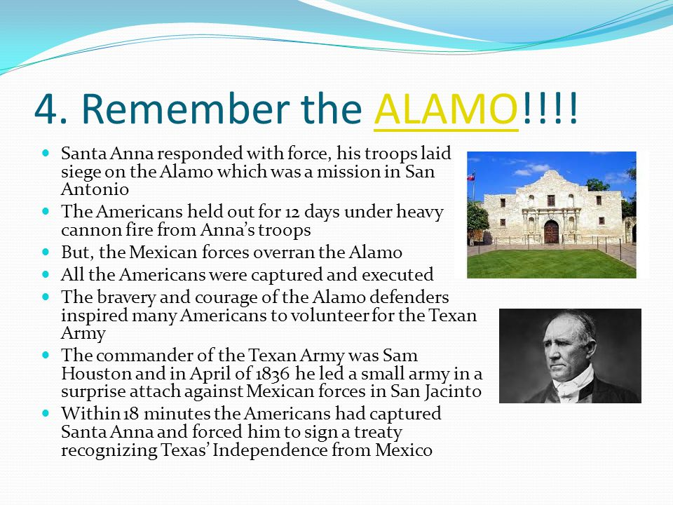 4. Remember the ALAMO!!!!ALAMO Santa Anna responded with force, his troops laid siege on the Alamo which was a mission in San Antonio The Americans he