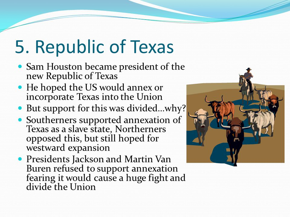 5. Republic of Texas Sam Houston became president of the new Republic of Texas He hoped the US would annex or incorporate Texas into the Union But sup