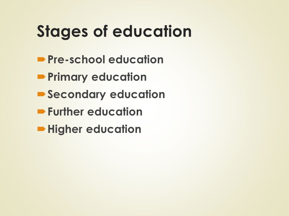 Stages of education  Pre-school education  Primary education  Secondary education  Further education  Higher education