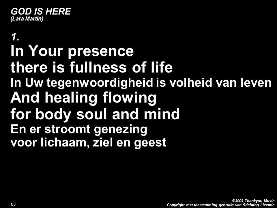 Copyright met toestemming gebruikt van Stichting Licentie ©2002 Thankyou Music 1/8 GOD IS HERE (Lara Martin) 1. In Your presence there is fullness of