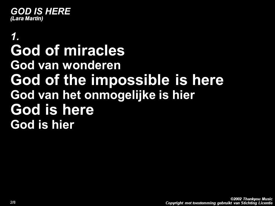 Copyright met toestemming gebruikt van Stichting Licentie ©2002 Thankyou Music 2/8 GOD IS HERE (Lara Martin) 1. God of miracles God van wonderen God o