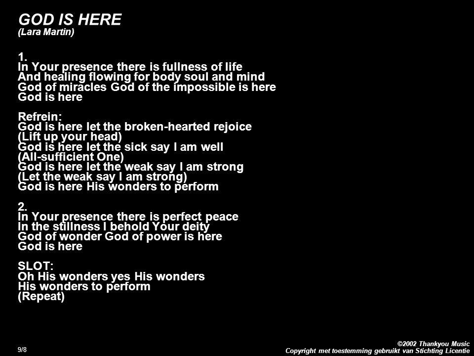 Copyright met toestemming gebruikt van Stichting Licentie ©2002 Thankyou Music 9/8 GOD IS HERE (Lara Martin) 1. In Your presence there is fullness of