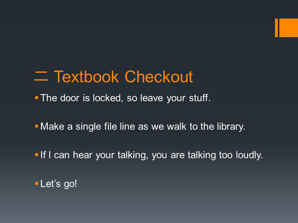 二 Textbook Checkout  The door is locked, so leave your stuff.  Make a single file line as we walk to the library.  If I can hear your talking, you