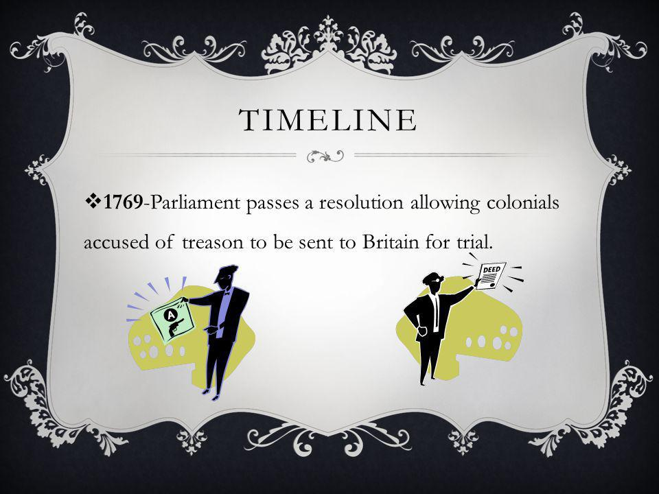 TIMELINE  1769-Parliament passes a resolution allowing colonials accused of treason to be sent to Britain for trial.