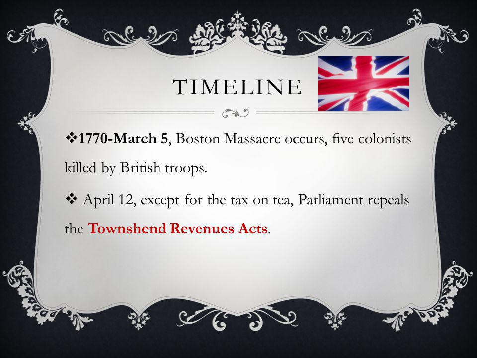 TIMELINE  1770-March 5, Boston Massacre occurs, five colonists killed by British troops.