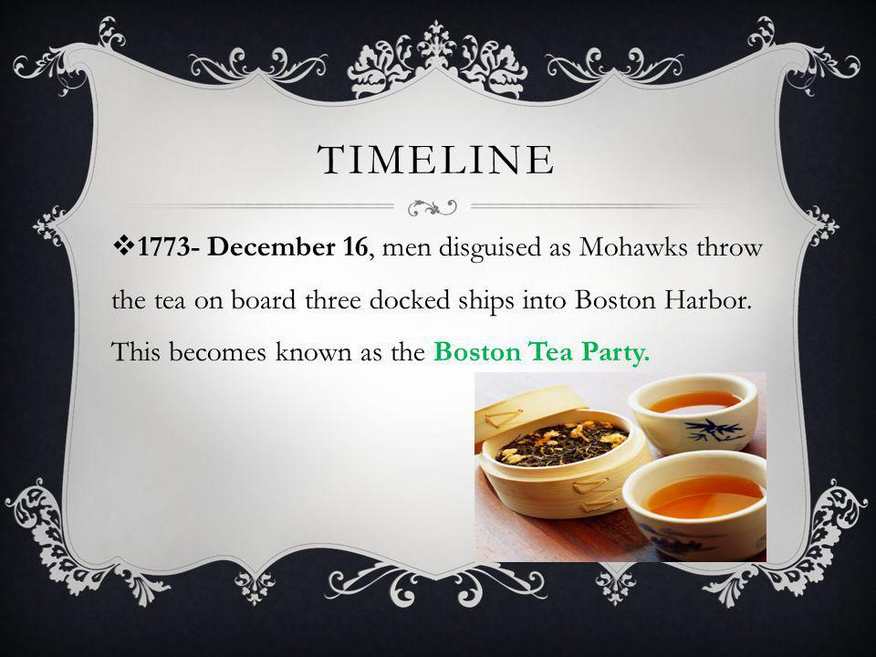 TIMELINE  1773- December 16, men disguised as Mohawks throw the tea on board three docked ships into Boston Harbor.