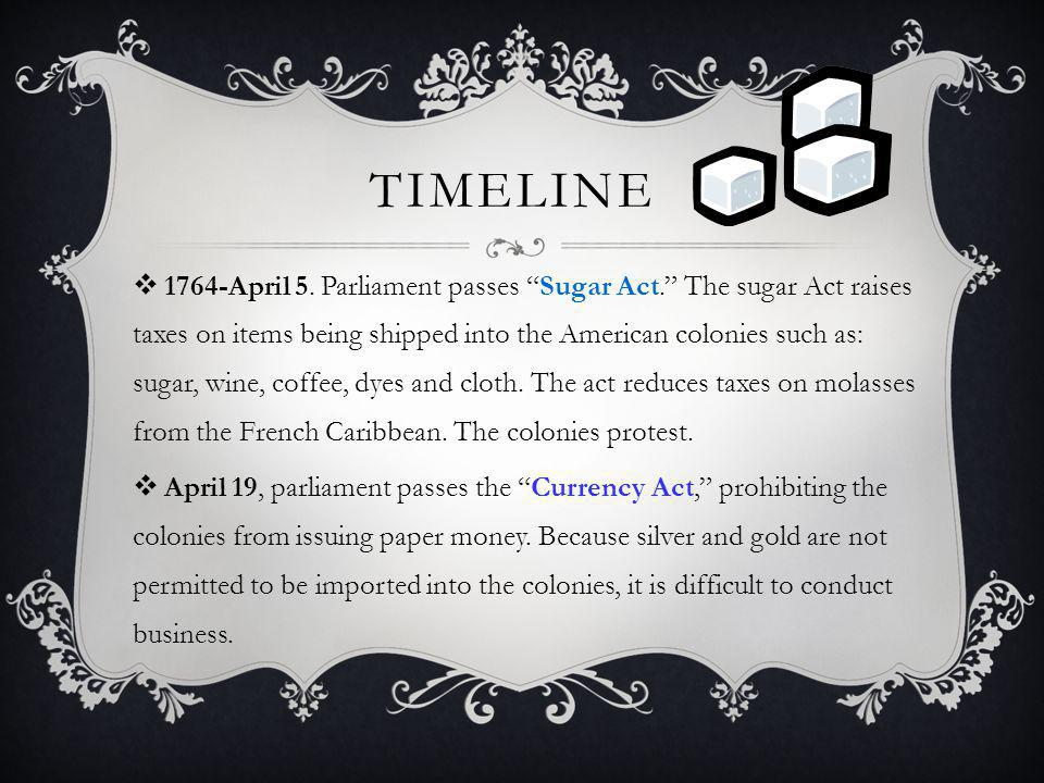 "TIMELINE  1764-April 5. Parliament passes ""Sugar Act."" The sugar Act raises taxes on items being shipped into the American colonies such as: sugar, w"