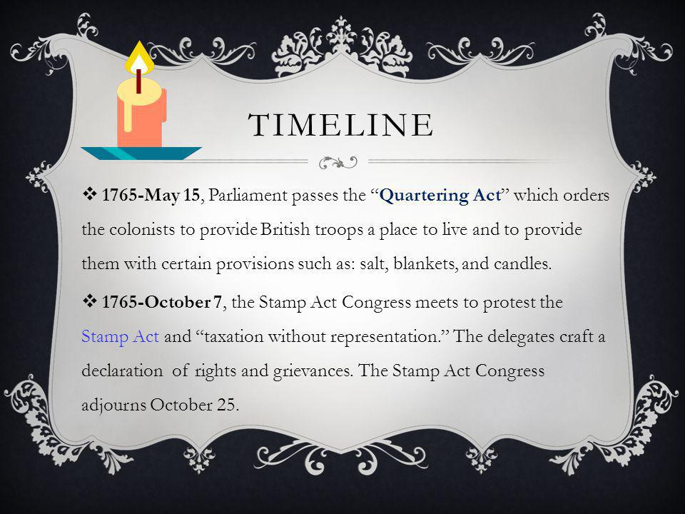 TIMELINE  1765-May 15, Parliament passes the Quartering Act which orders the colonists to provide British troops a place to live and to provide them with certain provisions such as: salt, blankets, and candles.