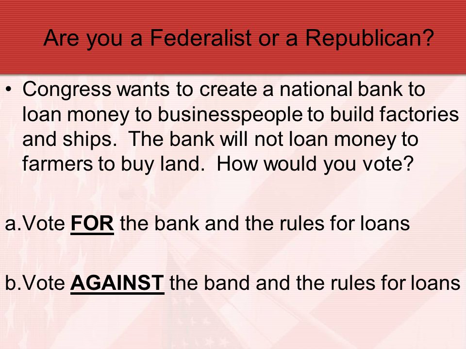 Are you a Federalist or a Republican? Congress wants to create a national bank to loan money to businesspeople to build factories and ships. The bank