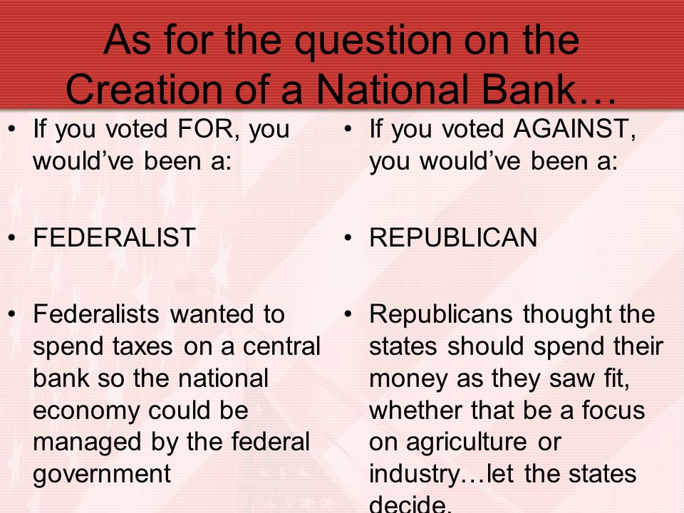 As for the question on the Creation of a National Bank… If you voted FOR, you would've been a: FEDERALIST Federalists wanted to spend taxes on a centr