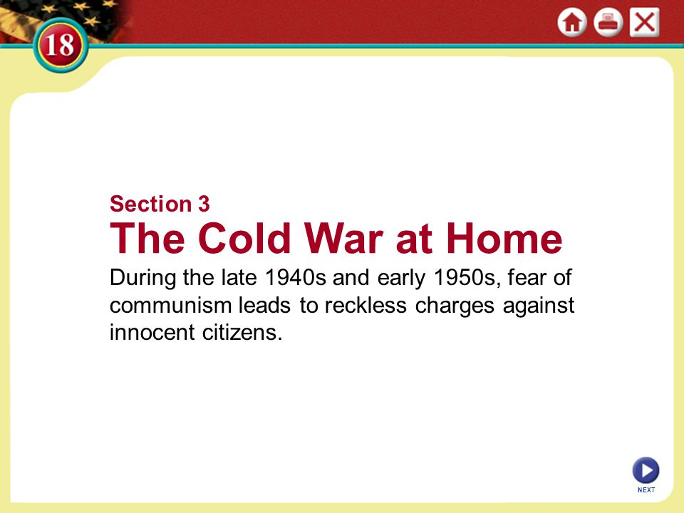Section 3 The Cold War at Home During the late 1940s and early 1950s, fear of communism leads to reckless charges against innocent citizens.