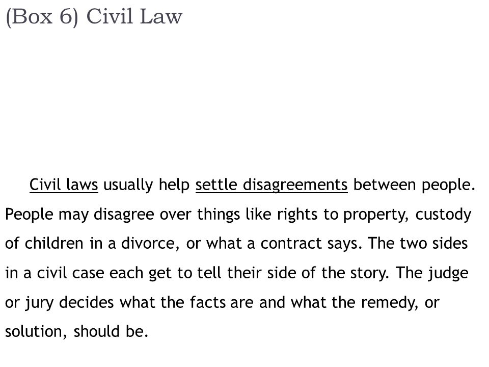(Box 6) Civil Law Civil laws usually help settle disagreements between people.