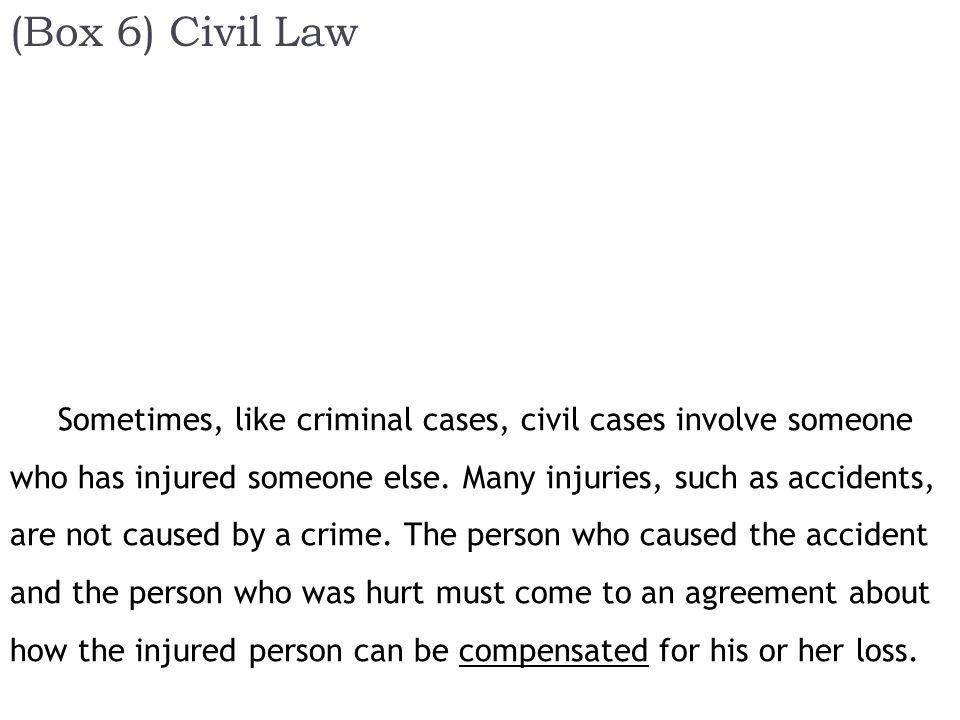 (Box 6) Civil Law Sometimes, like criminal cases, civil cases involve someone who has injured someone else.