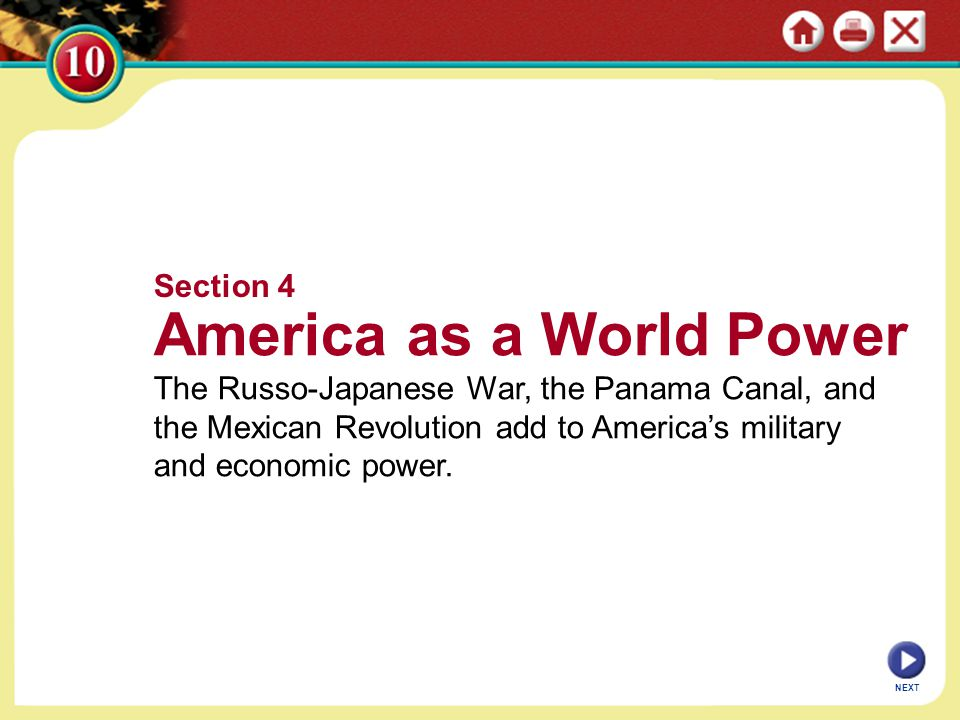 NEXT Section 4 America as a World Power The Russo-Japanese War, the Panama Canal, and the Mexican Revolution add to America's military and economic po