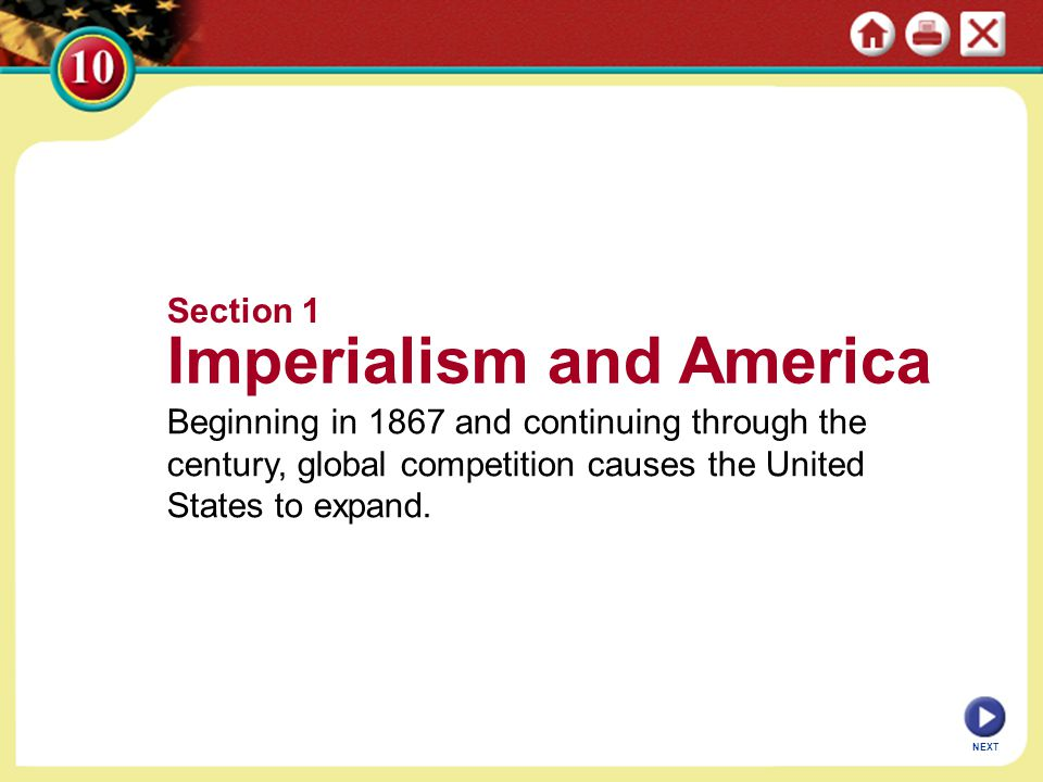 Section 1 Imperialism and America Beginning in 1867 and continuing through the century, global competition causes the United States to expand. NEXT
