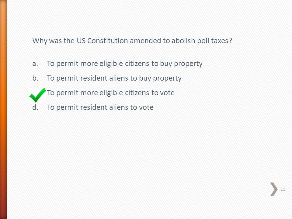 Why was the US Constitution amended to abolish poll taxes? a.To permit more eligible citizens to buy property b.To permit resident aliens to buy prope