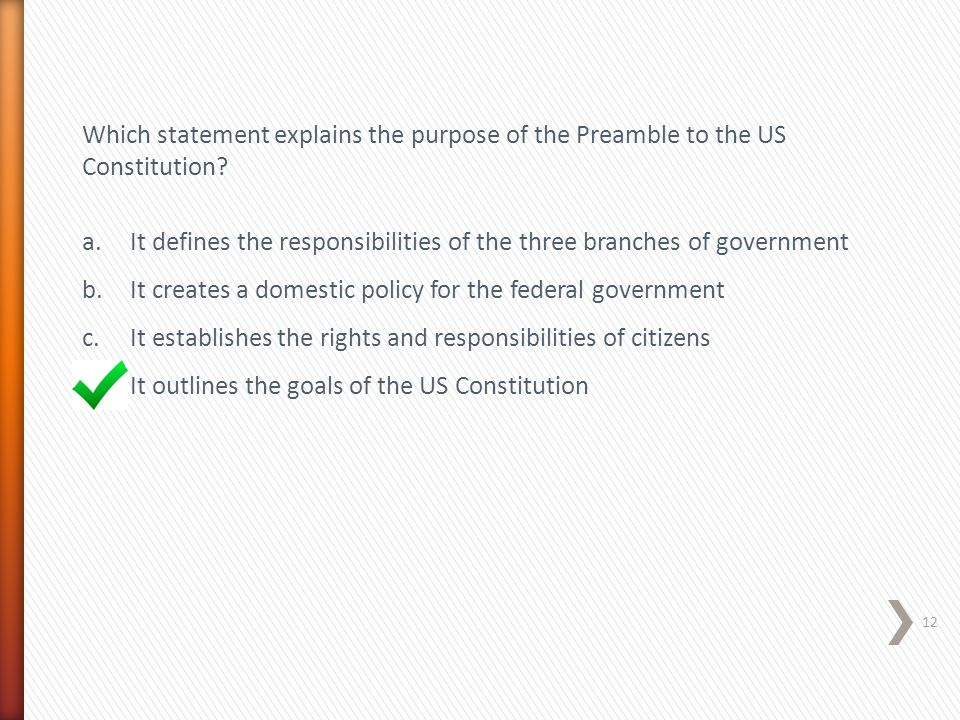 Which statement explains the purpose of the Preamble to the US Constitution? a.It defines the responsibilities of the three branches of government b.I