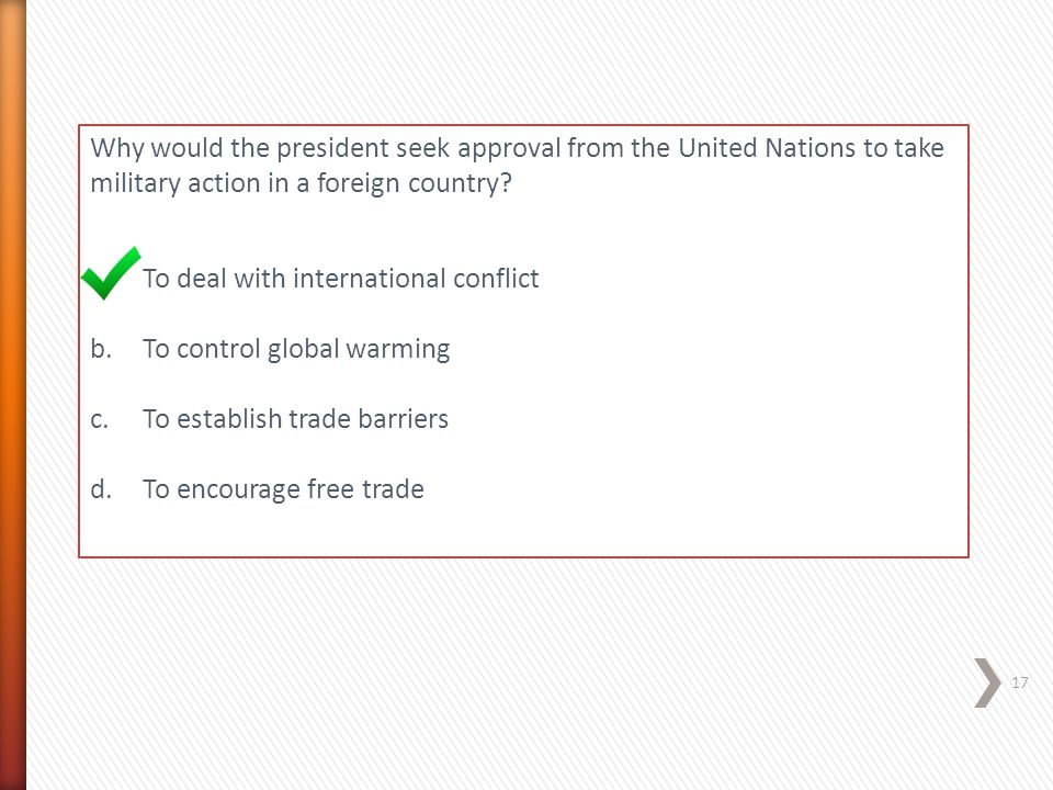 Why would the president seek approval from the United Nations to take military action in a foreign country? a.To deal with international conflict b.To