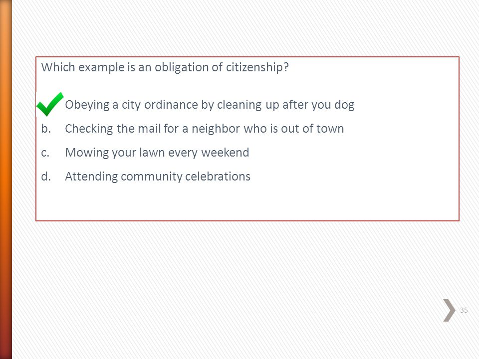 Which example is an obligation of citizenship? a.Obeying a city ordinance by cleaning up after you dog b.Checking the mail for a neighbor who is out o