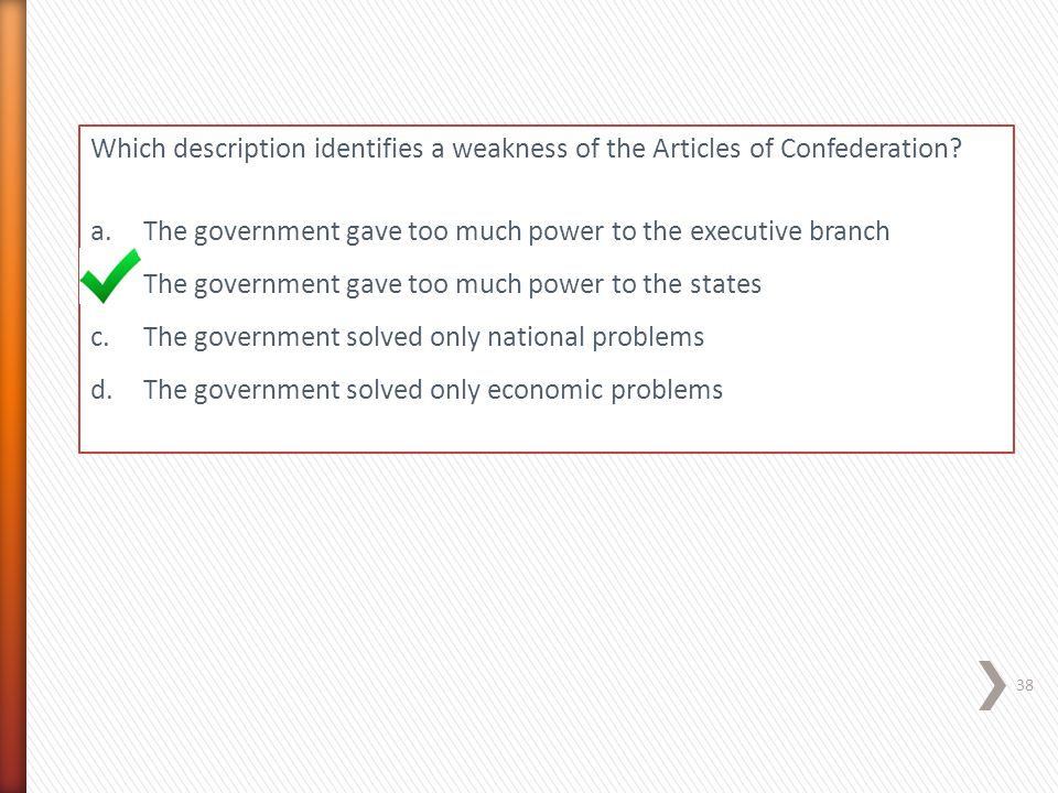 Which description identifies a weakness of the Articles of Confederation? a.The government gave too much power to the executive branch b.The governmen