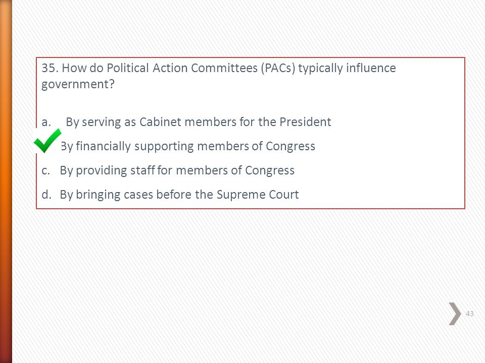 35. How do Political Action Committees (PACs) typically influence government? a.By serving as Cabinet members for the President b.By financially suppo