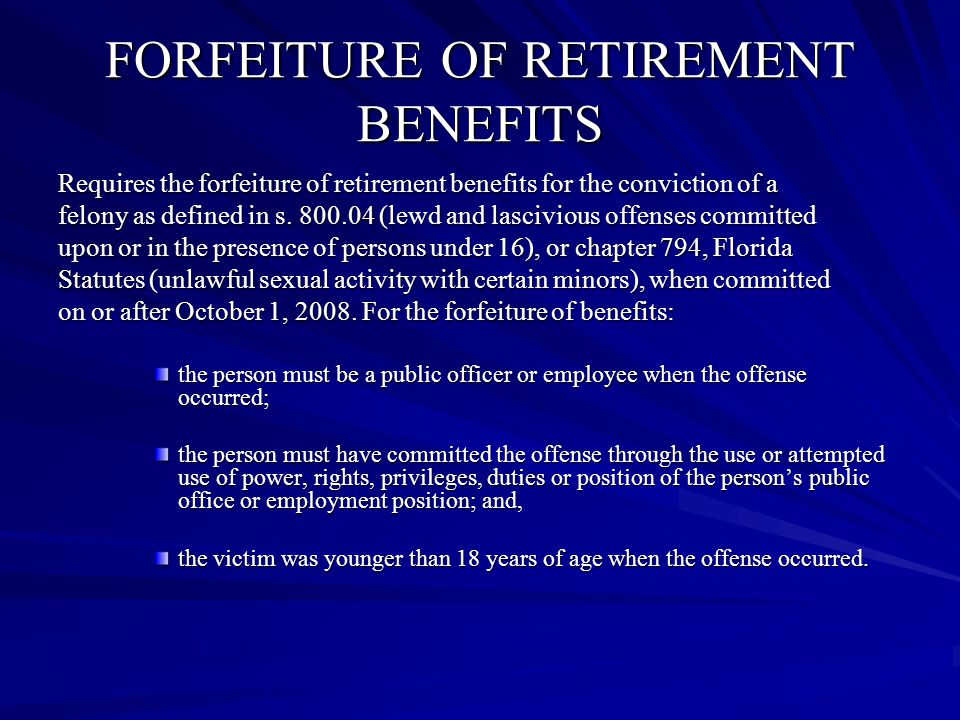 FORFEITURE OF RETIREMENT BENEFITS Requires the forfeiture of retirement benefits for the conviction of a felony as defined in s.